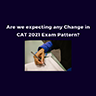 Are we expecting any Change in CAT 2021 Exam Pattern?